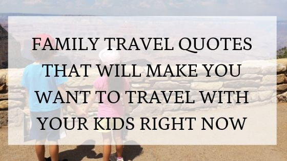 Family travel quotes that will inspire you to travel with ...