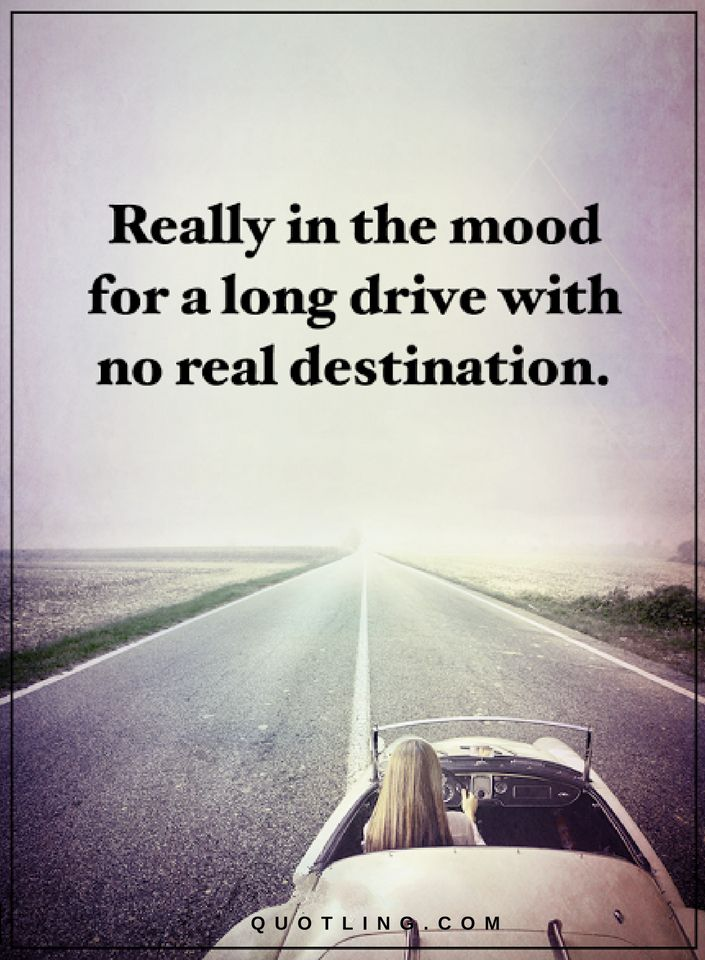 Quotes Really in the mood for a long drive with no real ...